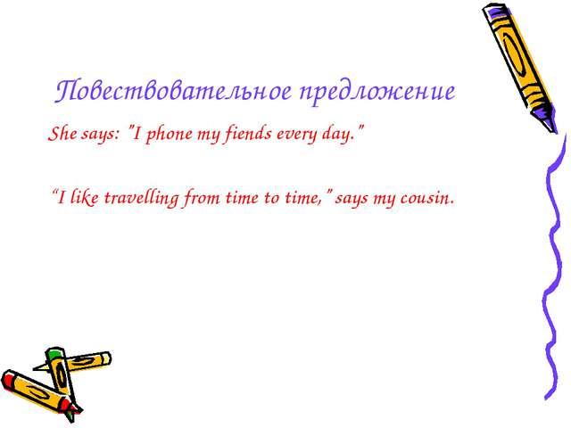 """Повествовательное предложение She says: """"I phone my fiends every day."""" """"I lik..."""