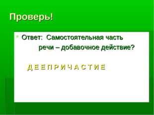 Проверь! Ответ: Самостоятельная часть речи – добавочное действие? Д Е Е П Р И