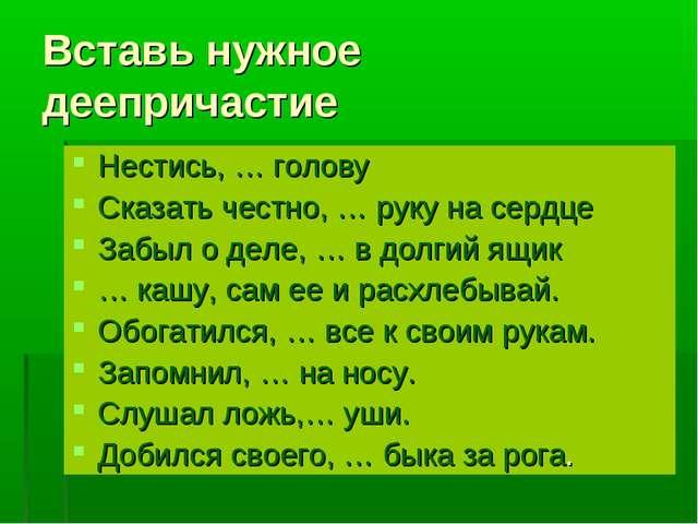 Вставь нужное деепричастие Нестись, … голову Сказать честно, … руку на сердце...