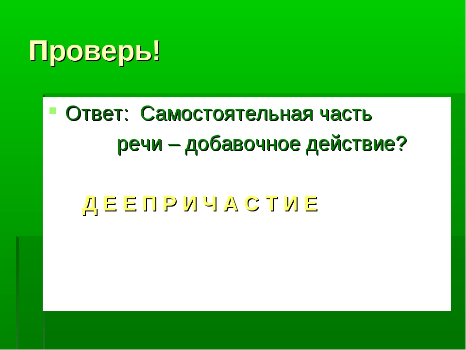 Проверь! Ответ: Самостоятельная часть речи – добавочное действие? Д Е Е П Р И...