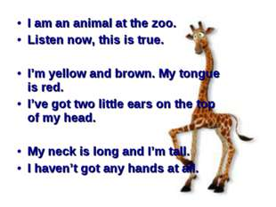 I am an animal at the zoo. Listen now, this is true. I'm yellow and brown. M