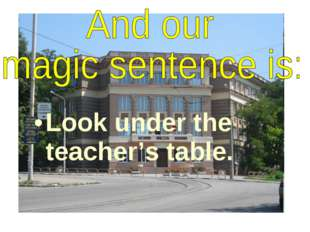 Look under the teacher's table.