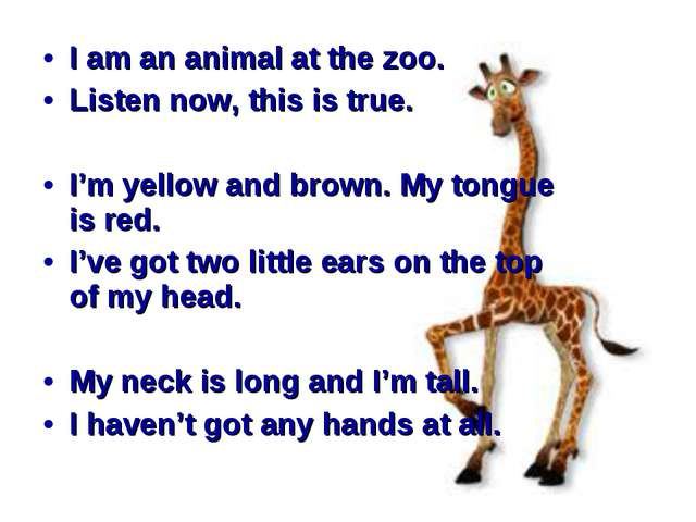 I am an animal at the zoo. Listen now, this is true. I'm yellow and brown. M...