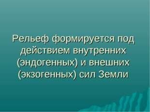Рельеф формируется под действием внутренних (эндогенных) и внешних (экзогенны