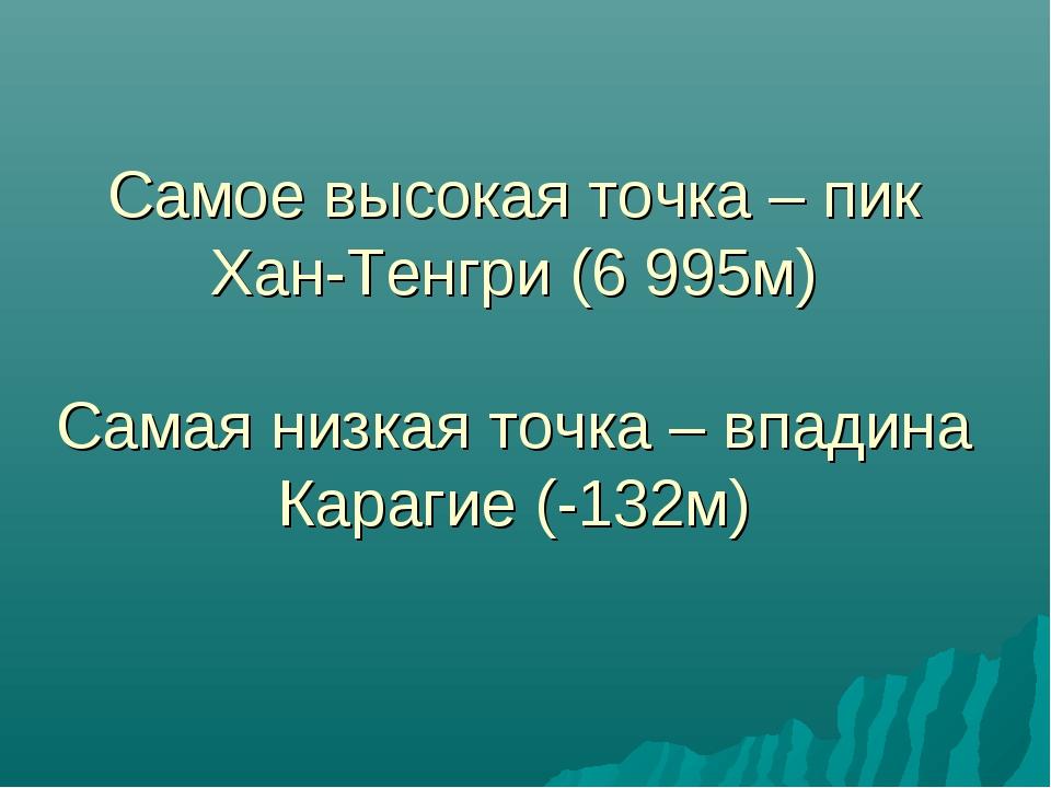 Самое высокая точка – пик Хан-Тенгри (6 995м) Самая низкая точка – впадина Ка...
