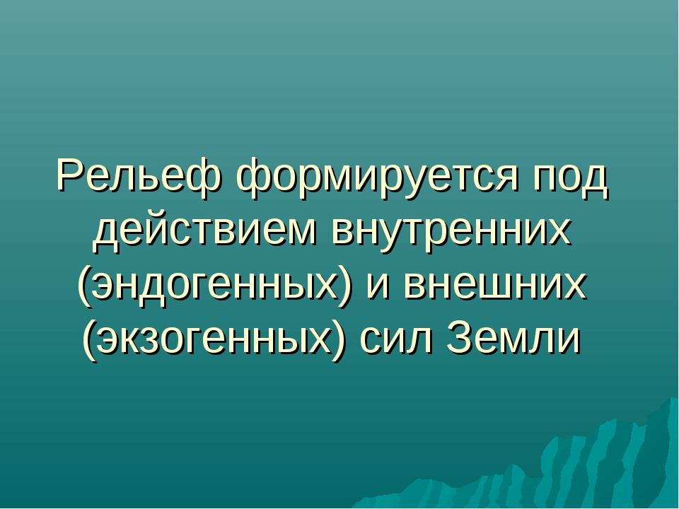 Рельеф формируется под действием внутренних (эндогенных) и внешних (экзогенны...