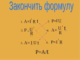 А=I 2 … t R 1. 2. P= I … U 3. P U = 2 … R 4. А= U 2 R … t 5. А= … U t I 6. P=