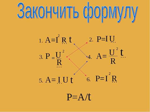А=I 2 … t R 1. 2. P= I … U 3. P U = 2 … R 4. А= U 2 R … t 5. А= … U t I 6. P=...