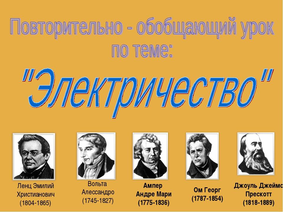 Ленц Эмилий Христианович (1804-1865) Вольта Алессандро (1745-1827) Ампер Андр...