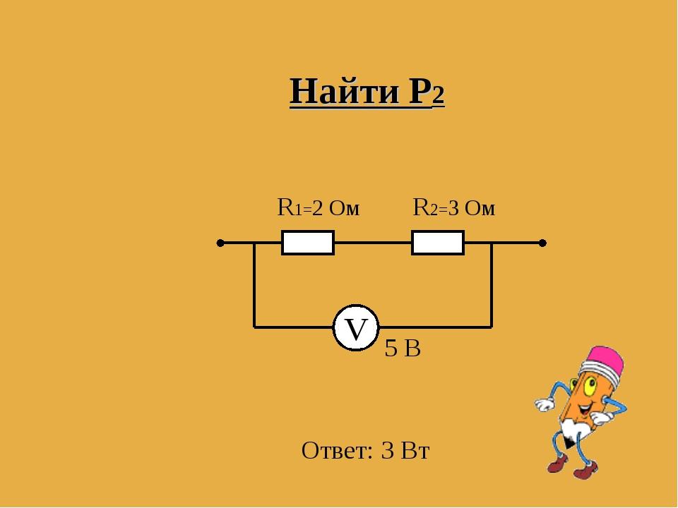 V R1=2 Ом R2=3 Ом 5 В Найти Р2 Ответ: 3 Вт