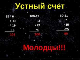 Устный счет 15 * 6 : 18 * 19 +6 101 60-11 :7 *15 -25 80 100-19 :3 +23 *4 200