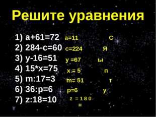 Решите уравнения а+61=72 284-с=60 у-16=51 15*х=75 m:17=3 36:p=6 z:18=10 z = 1
