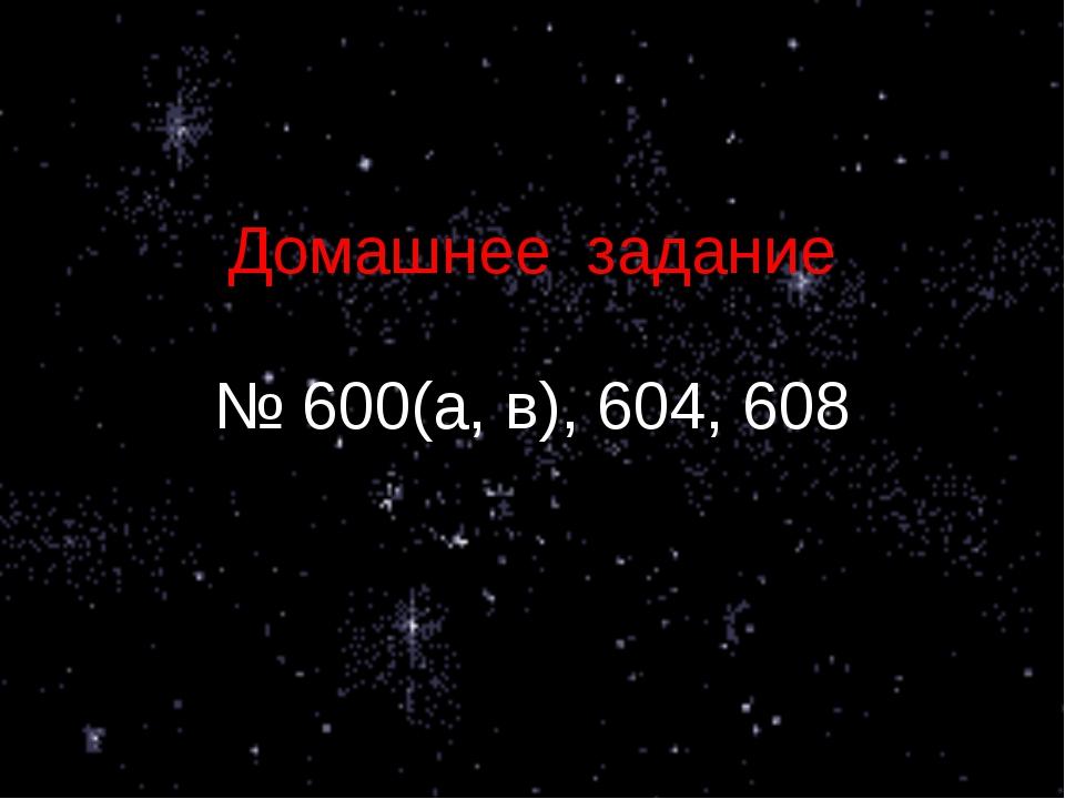 Домашнее задание № 600(а, в), 604, 608