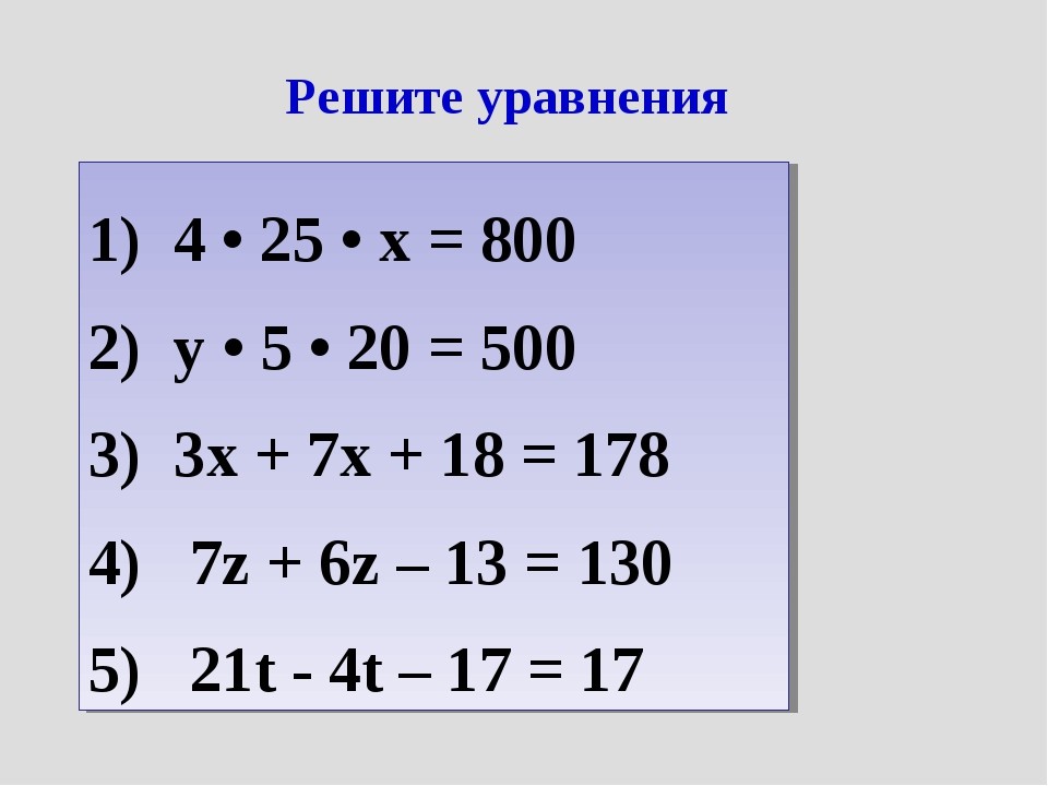 Решите уравнения 4 • 25 • x = 800 y • 5 • 20 = 500 3x + 7x + 18 = 178 7z + 6z...