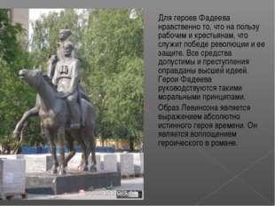 Для героев Фадеева нравственно то, что на пользу рабочим и крестьянам, что сл