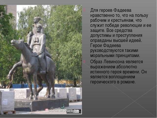 Для героев Фадеева нравственно то, что на пользу рабочим и крестьянам, что сл...