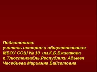 Подготовила: учитель истории и обществознания МБОУ СОШ № 10 им.К.Б.Бжигакова