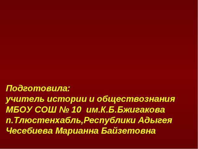 Подготовила: учитель истории и обществознания МБОУ СОШ № 10 им.К.Б.Бжигакова...