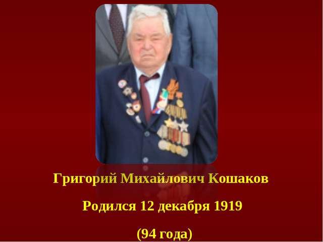 Григорий Михайлович Кошаков Родился 12декабря 1919 (94 года)