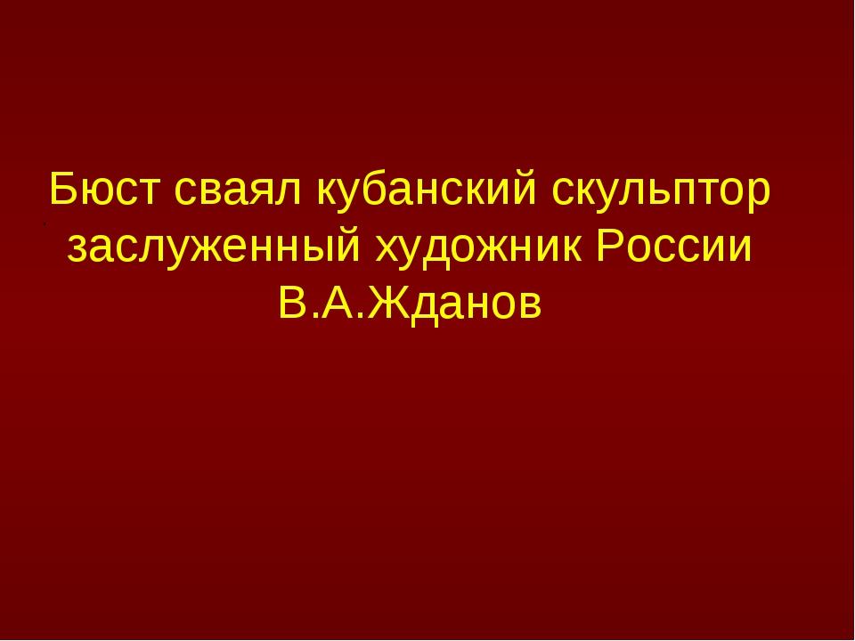 . Бюст сваял кубанский скульптор заслуженный художник России В.А.Жданов