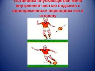 Остановка опускающегося мяча внутренней частью подъема с одновременным перево