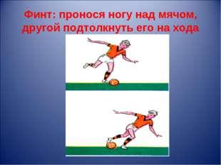 Финт: пронося ногу над мячом, другой подтолкнуть его на хода