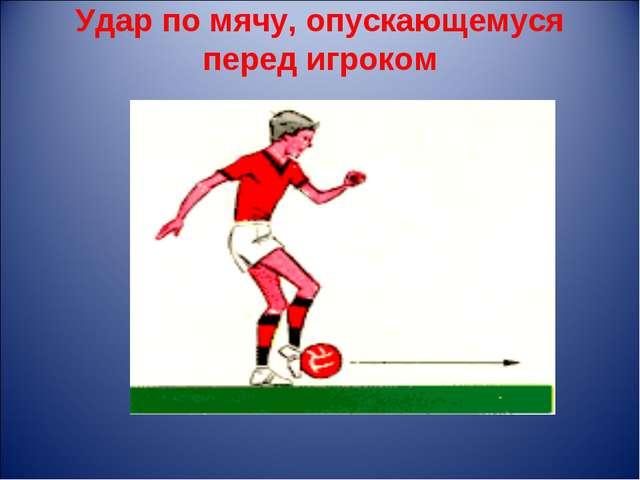 Удар по мячу, опускающемуся перед игроком