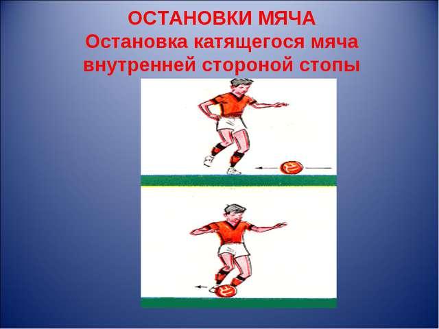 ОСТАНОВКИ МЯЧА Остановка катящегося мяча внутренней стороной стопы
