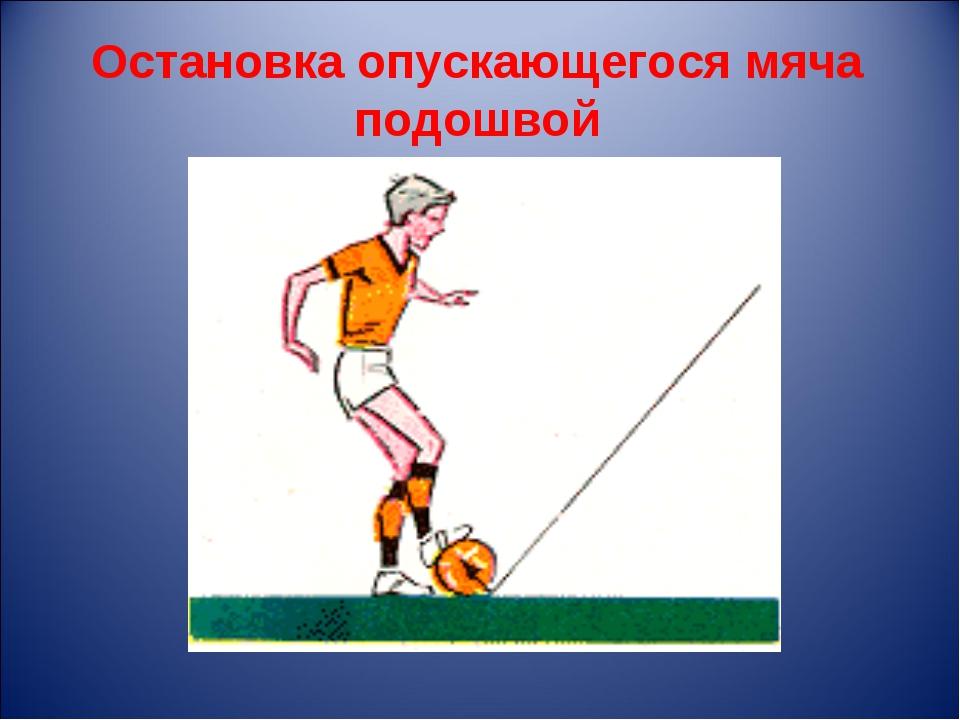 Остановка опускающегося мяча подошвой