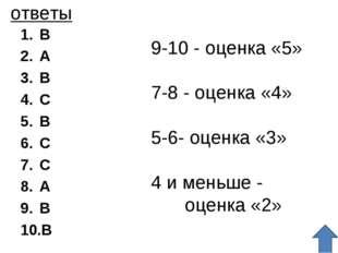ответы B A B C B C C A B B 9-10 - оценка «5» 7-8 - оценка «4» 5-6- оценка «3»