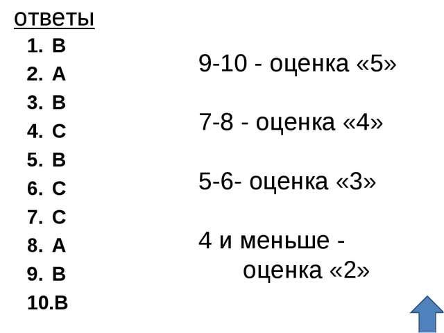 ответы B A B C B C C A B B 9-10 - оценка «5» 7-8 - оценка «4» 5-6- оценка «3»...
