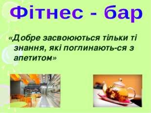 «Добре засвоюються тільки ті знання, які поглинають-ся з апетитом»