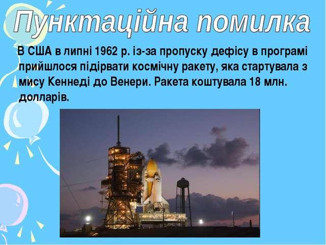 В США в липні 1962 р. із-за пропуску дефісу в програмі прийшлося підірвати к...
