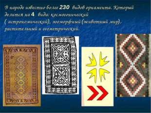 В народе известно более 230 видов орнамента. Который делится на 4 вида: космо