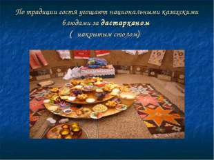 По традиции гостя угощают национальными казахскими блюдами за дастарханом ( н
