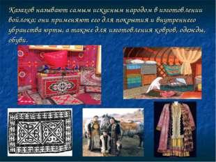 Казахов называют самым искусным народом в изготовлении войлока; они применяют