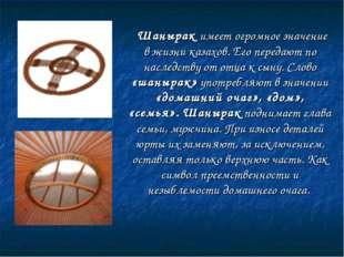 Шанырак имеет огромное значение в жизни казахов. Его передают по наследству