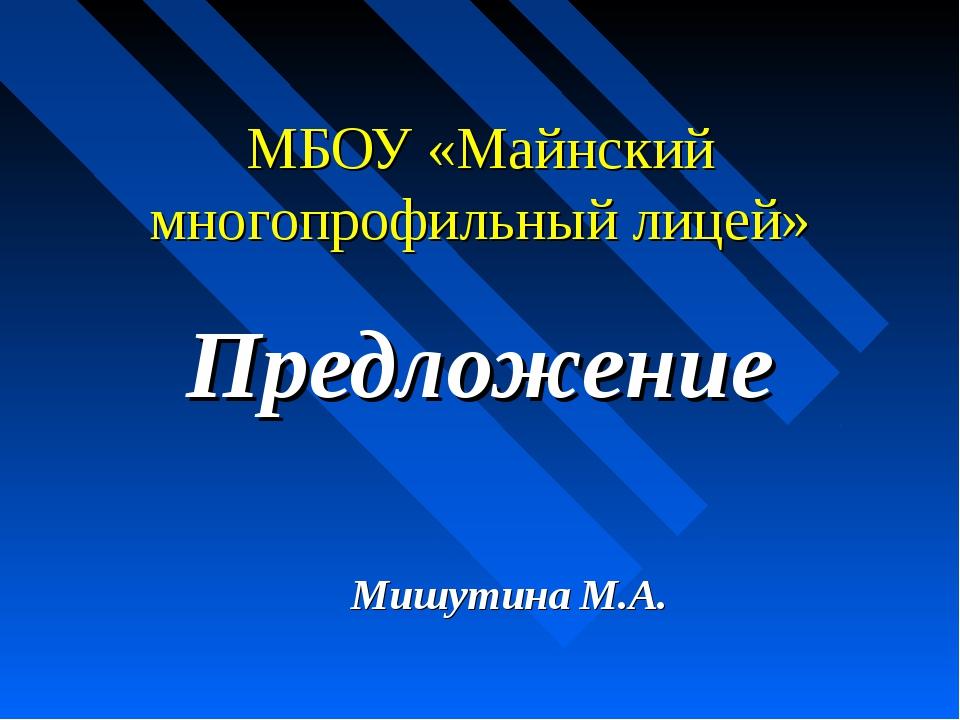 МБОУ «Майнский многопрофильный лицей» Предложение Мишутина М.А.