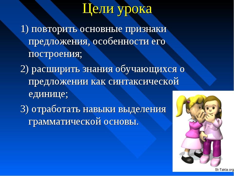 Цели урока 1) повторить основные признаки предложения, особенности его постро...