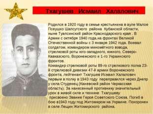 Тхагушев Исмаил Халалович Родился в 1920 году в семье крестьянина в ауле Мал