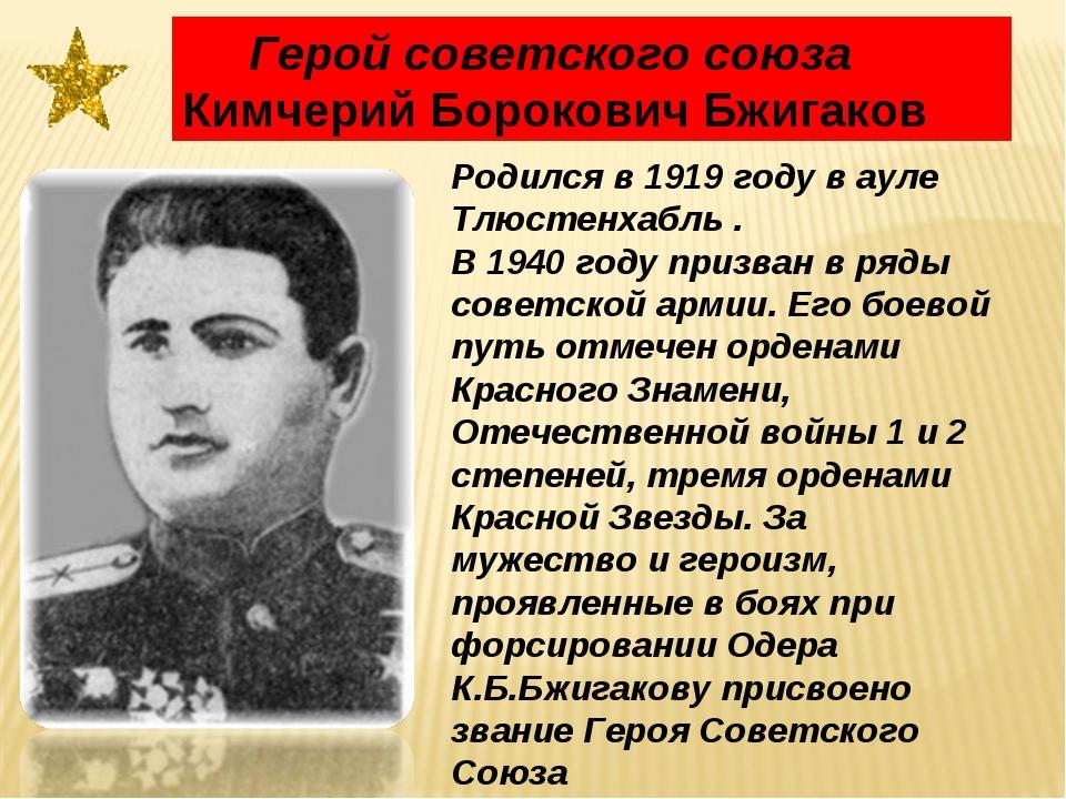Родился в 1919 году в ауле Тлюстенхабль . В 1940 году призван в ряды советск...