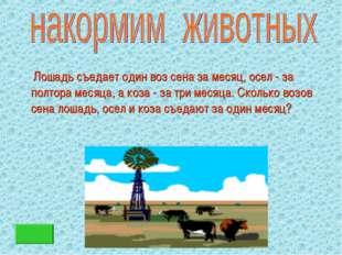Лошадь съедает один воз сена за месяц, осел - за полтора месяца, а коза - за