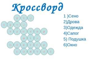 Кроссворд 1 )Сено 2)Дрова 3)Одежда 4)Сапог 5) Подушка 6)Окно
