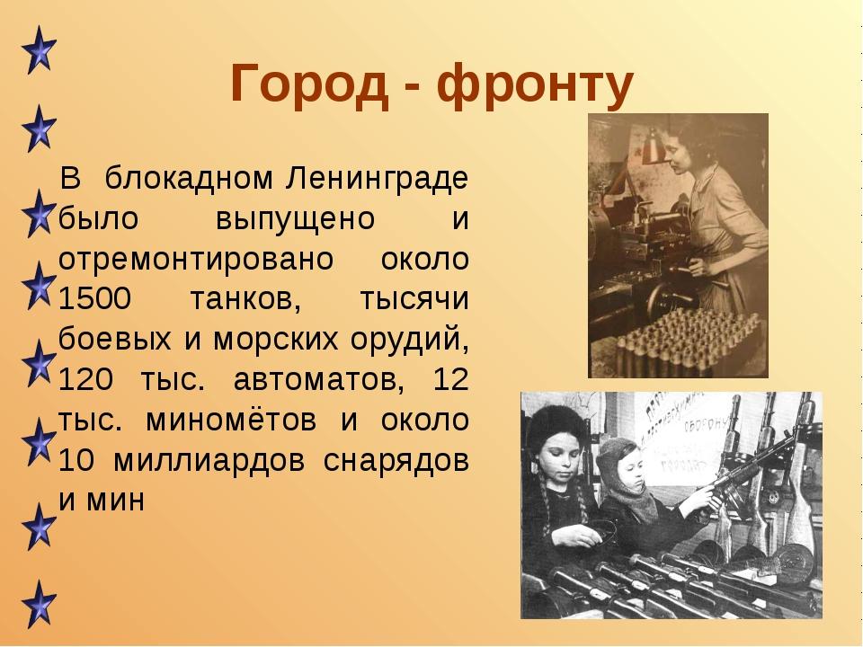 Город - фронту В блокадном Ленинграде было выпущено и отремонтировано около 1...
