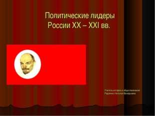 Политические лидеры России XX – XXI вв. Учитель истории и обществознания Радч