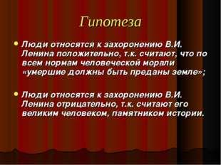 Гипотеза Люди относятся к захоронению В.И. Ленина положительно, т.к. считают,