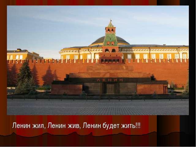 Ленин жил, Ленин жив, Ленин будет жить!!!