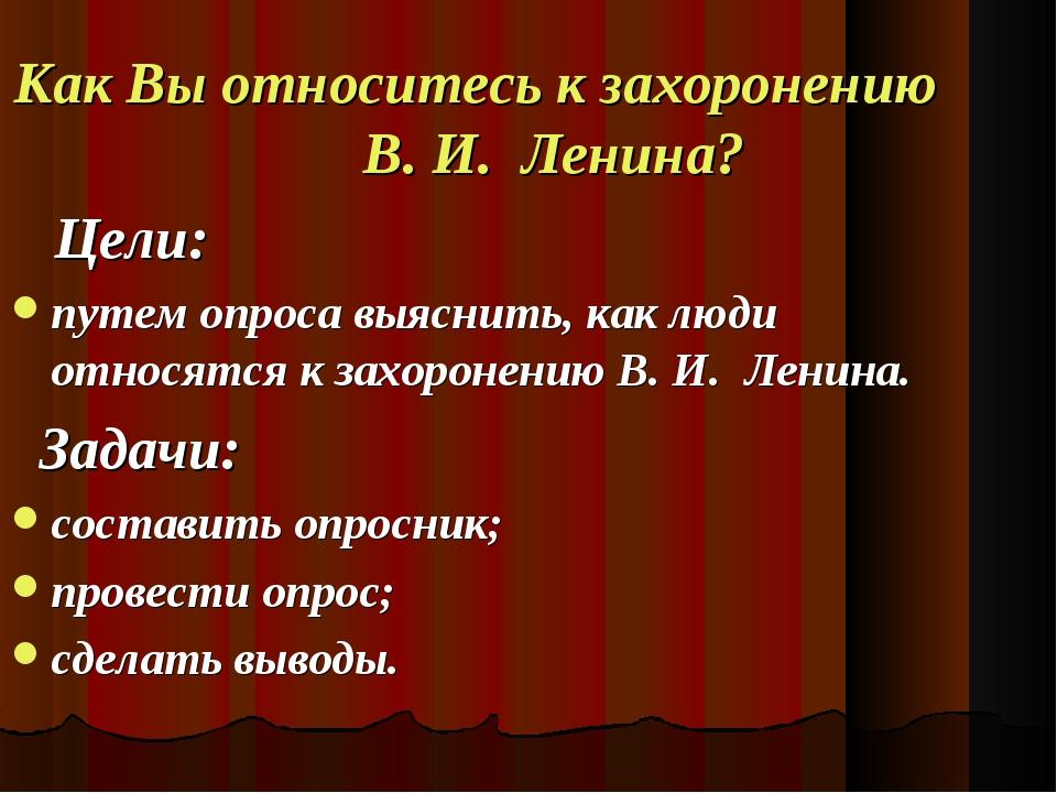 Как Вы относитесь к захоронению В. И. Ленина? Цели: путем опроса выяснить, ка...