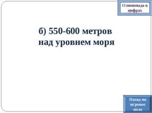 б) 550-600 метров над уровнем моря Олимпиада в цифрах Назад на игровое поле