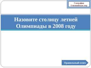 Назовите столицу летней Олимпиады в 2008 году Правильный ответ География Олим